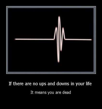 If there are no ups and downs in your life it means your dead